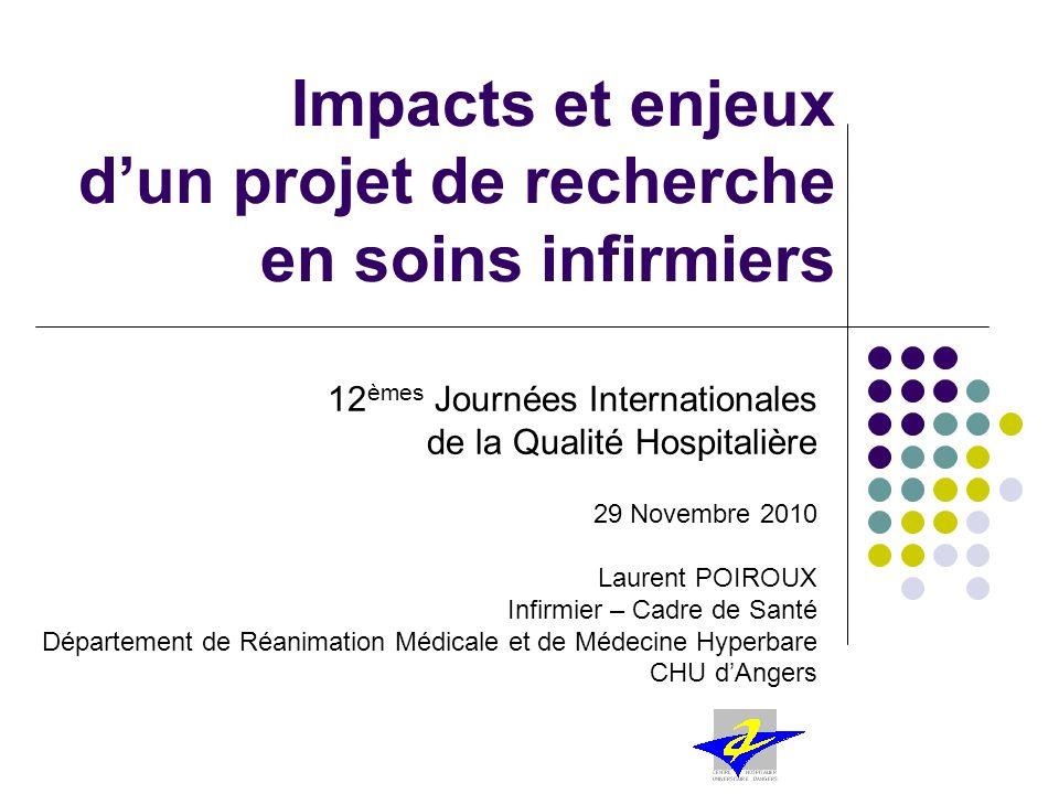 Impacts et enjeux dun projet de recherche en soins infirmiers 12 èmes Journées Internationales de la Qualité Hospitalière 29 Novembre 2010 Laurent POI