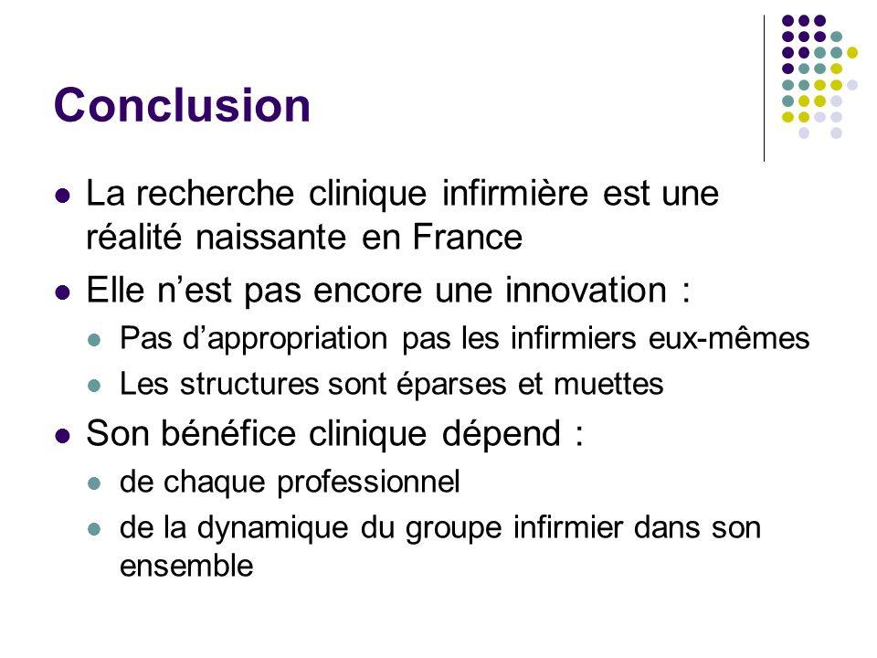 Conclusion La recherche clinique infirmière est une réalité naissante en France Elle nest pas encore une innovation : Pas dappropriation pas les infirmiers eux-mêmes Les structures sont éparses et muettes Son bénéfice clinique dépend : de chaque professionnel de la dynamique du groupe infirmier dans son ensemble