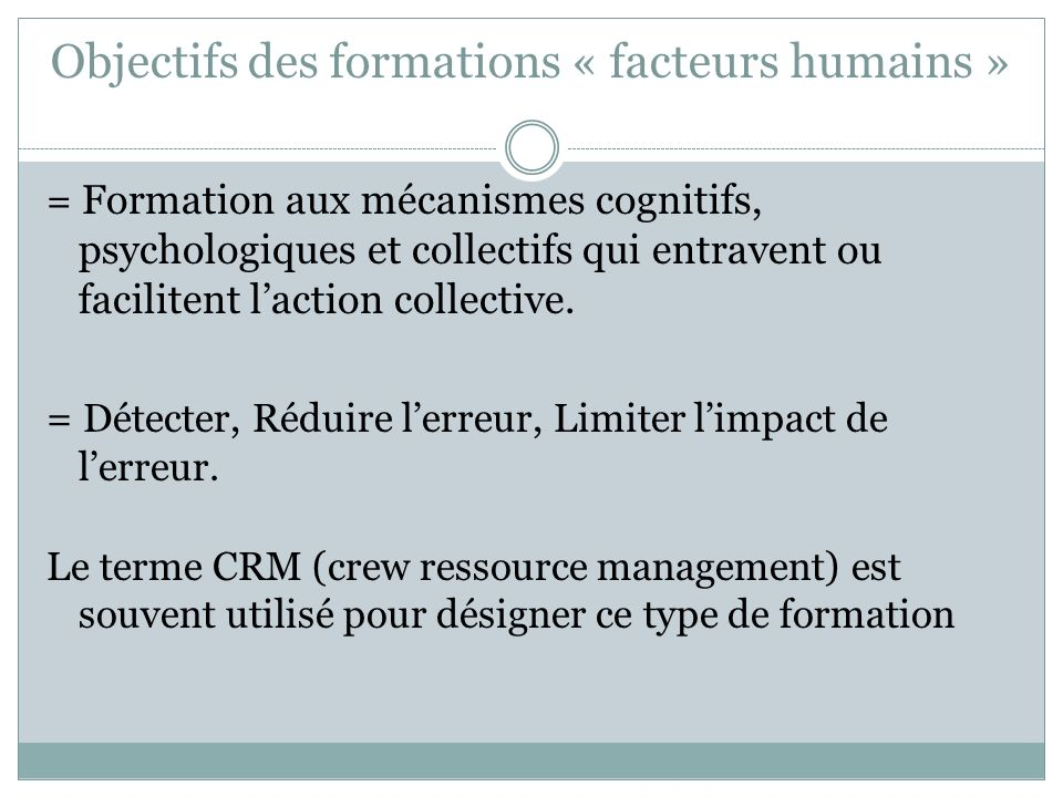 Objectifs des formations « facteurs humains » = Formation aux mécanismes cognitifs, psychologiques et collectifs qui entravent ou facilitent laction c