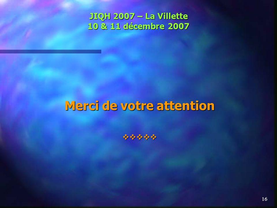 16 JIQH 2007 – La Villette 10 & 11 décembre 2007 Merci de votre attention