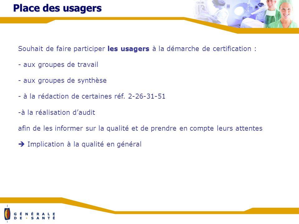 Place des usagers les usagers Souhait de faire participer les usagers à la démarche de certification : - aux groupes de travail - aux groupes de synthèse - à la rédaction de certaines réf.