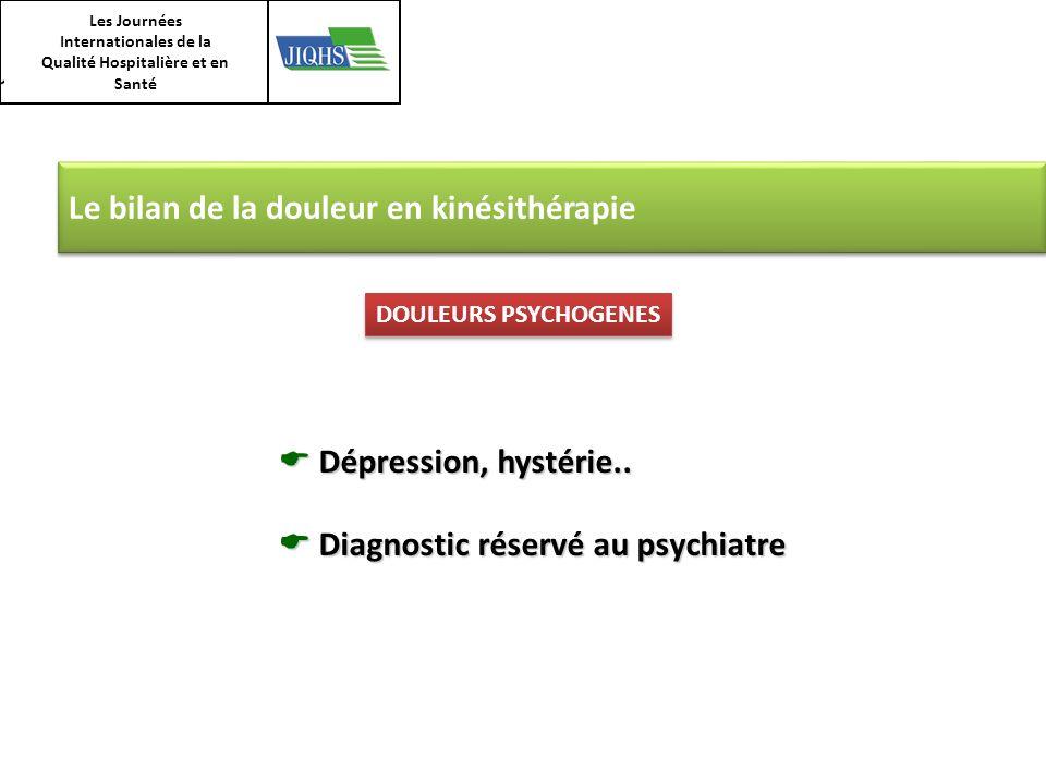 Le bilan de la douleur en kinésithérapie Dépression, hystérie.. Dépression, hystérie.. Diagnostic réservé au psychiatre Diagnostic réservé au psychiat