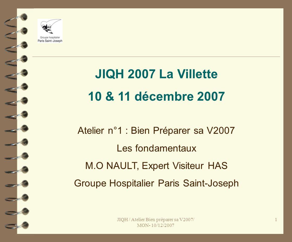 JIQH / Atelier Bien préparer sa V2007/ MON- 10/12/2007 2 Bien préparer sa V2007, les fondamentaux Les objectifs de la V2 et de la V2007 sont identiques : Observation de la dynamique de létablissement (en toile de fond), Mesure du niveau de qualité atteint (cotation par critère qui para î t sur le site de l HAS), Appropriation par les établissements de la démarche dEPP, Avancée des établissements dans lévaluation de leurs politiques, Association des usagers et des correspondants à la procédure, La prise en charge du patient et le service médical rendu au coeur du dispositif (circuits de prise en charge),