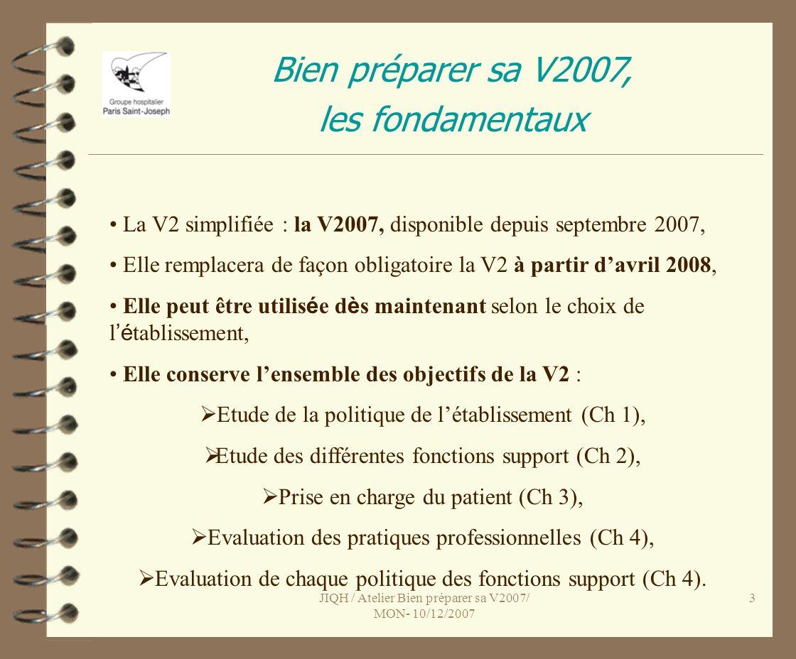 JIQH / Atelier Bien préparer sa V2007/ MON- 10/12/2007 3 Bien préparer sa V2007, les fondamentaux La V2 simplifiée : la V2007, disponible depuis septembre 2007, Elle remplacera de façon obligatoire la V2 à partir davril 2008, Elle peut être utilis é e d è s maintenant selon le choix de l é tablissement, Elle conserve lensemble des objectifs de la V2 : Etude de la politique de létablissement (Ch 1), Etude des différentes fonctions support (Ch 2), Prise en charge du patient (Ch 3), Evaluation des pratiques professionnelles (Ch 4), Evaluation de chaque politique des fonctions support (Ch 4).