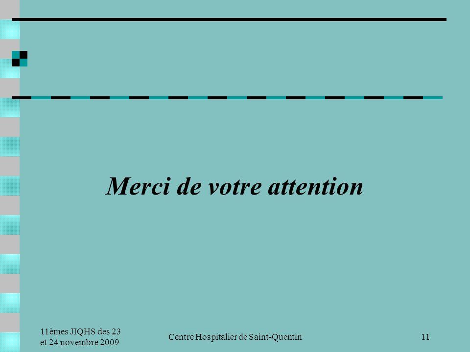 11èmes JIQHS des 23 et 24 novembre 2009 Centre Hospitalier de Saint-Quentin11 Merci de votre attention