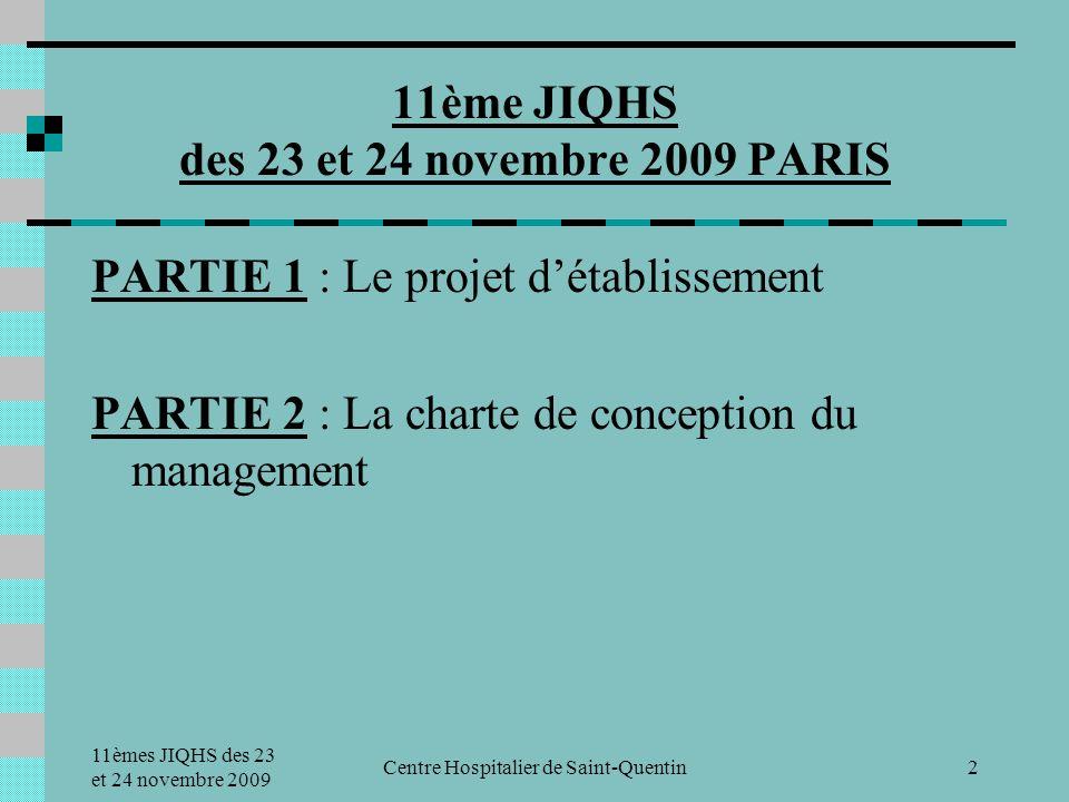 11èmes JIQHS des 23 et 24 novembre 2009 Centre Hospitalier de Saint-Quentin2 PARTIE 1 : Le projet détablissement PARTIE 2 : La charte de conception du management 11ème JIQHS des 23 et 24 novembre 2009 PARIS