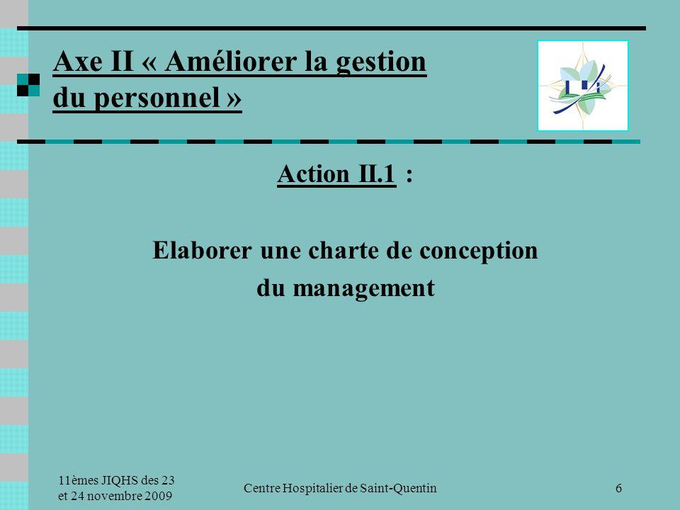 11èmes JIQHS des 23 et 24 novembre 2009 Centre Hospitalier de Saint-Quentin6 Axe II « Améliorer la gestion du personnel » Action II.1 : Elaborer une charte de conception du management