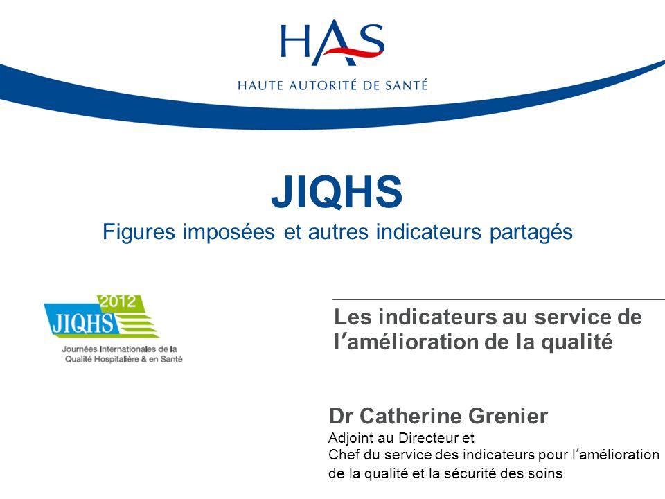JIQHS Figures imposées et autres indicateurs partagés Les indicateurs au service de lamélioration de la qualité Dr Catherine Grenier Adjoint au Directeur et Chef du service des indicateurs pour lamélioration de la qualité et la sécurité des soins