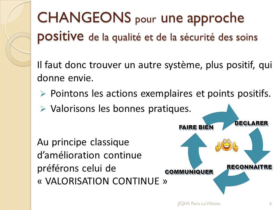 CHANGEONS pour une approche positive de la qualité et de la sécurité des soins JIQHS Paris La Villette6 Il faut donc trouver un autre système, plus po