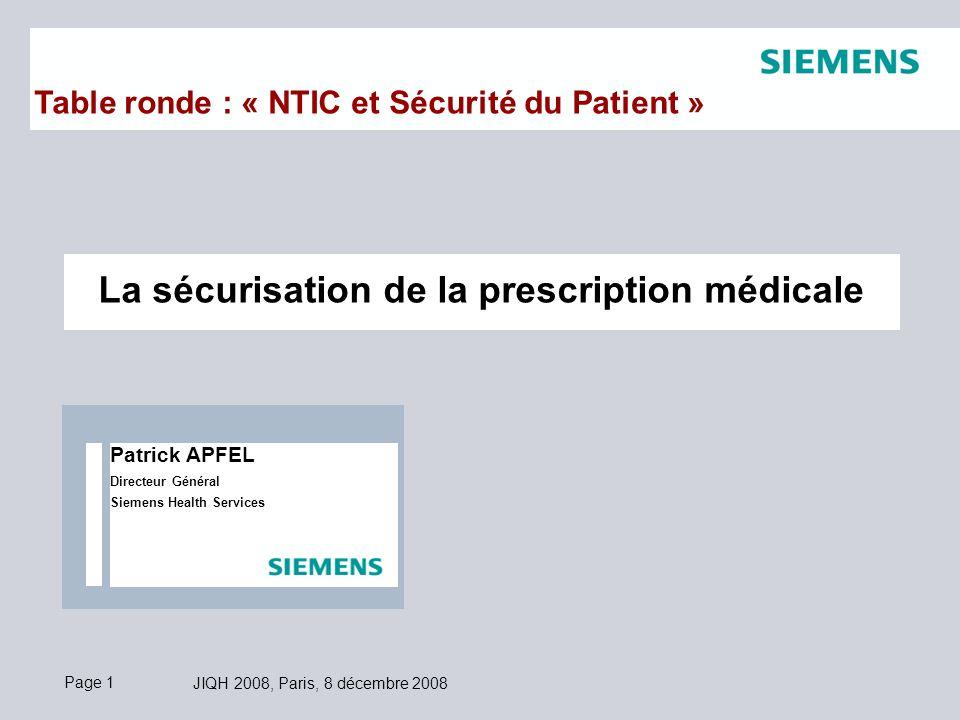 Page 1 JIQH 2008, Paris, 8 décembre 2008 La sécurisation de la prescription médicale Table ronde : « NTIC et Sécurité du Patient » Patrick APFEL Directeur Général Siemens Health Services