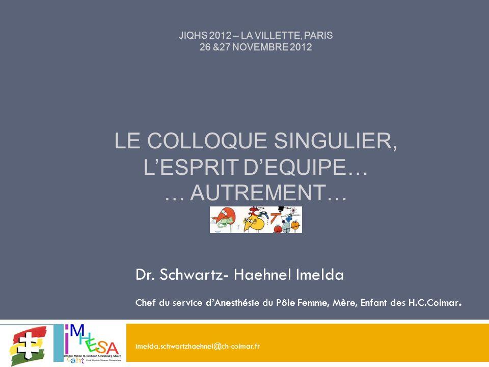 JIQHS 2012 – LA VILLETTE, PARIS 26 &27 NOVEMBRE 2012 LE COLLOQUE SINGULIER, LESPRIT DEQUIPE… … AUTREMENT… Dr. Schwartz- Haehnel Imelda Chef du service