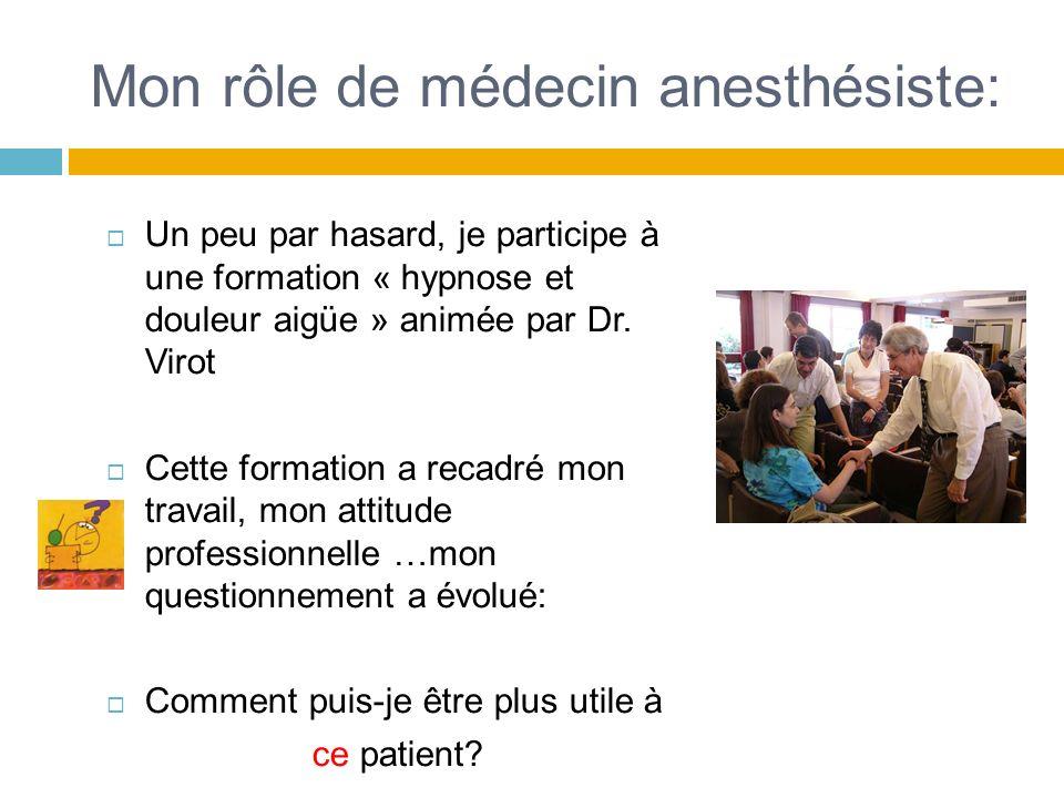 Mon rôle de médecin anesthésiste: Un peu par hasard, je participe à une formation « hypnose et douleur aigüe » animée par Dr. Virot Cette formation a