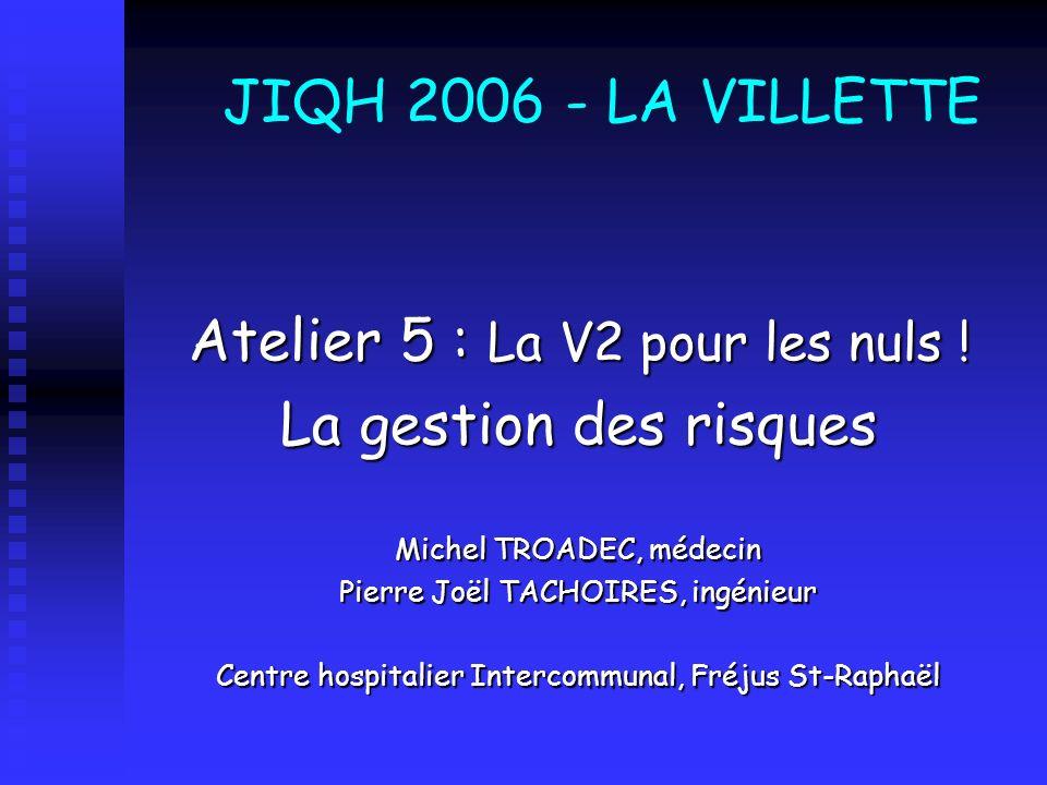 JIQH 2006 - LA VILLETTE Atelier 5 : La V2 pour les nuls ! La gestion des risques Michel TROADEC, médecin Pierre Joël TACHOIRES, ingénieur Centre hospi