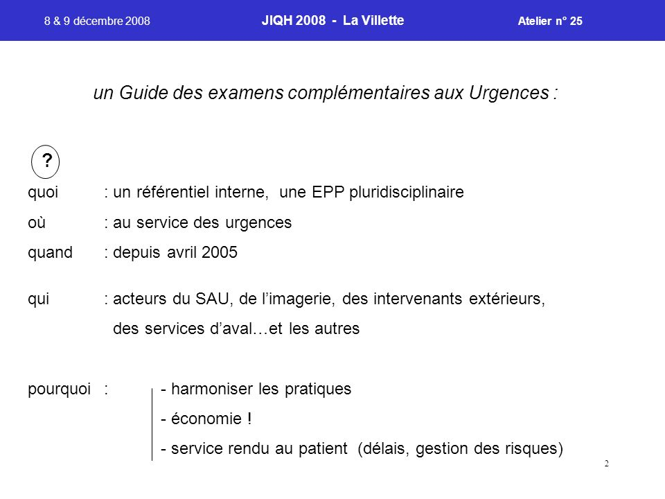 2 8 & 9 décembre 2008 JIQH 2008 - La Villette Atelier n° 25 un Guide des examens complémentaires aux Urgences : ? quoi : un référentiel interne, une E