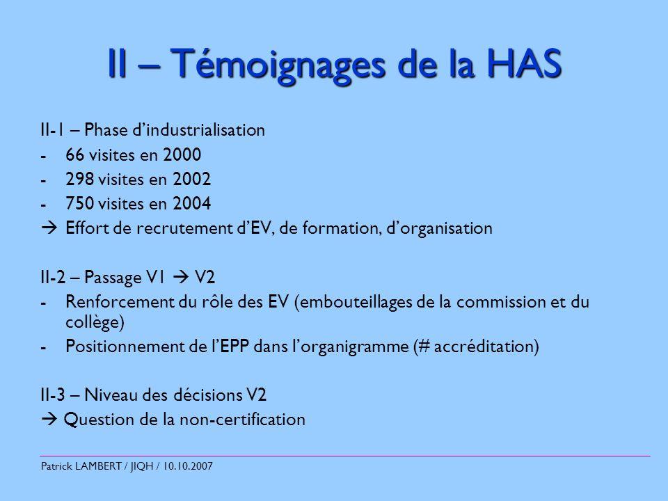 Patrick LAMBERT / JIQH / 10.10.2007 II – Témoignages de la HAS II-1 – Phase dindustrialisation -66 visites en 2000 -298 visites en 2002 -750 visites en 2004 Effort de recrutement dEV, de formation, dorganisation II-2 – Passage V1 V2 -Renforcement du rôle des EV (embouteillages de la commission et du collège) -Positionnement de lEPP dans lorganigramme (# accréditation) II-3 – Niveau des décisions V2 Question de la non-certification