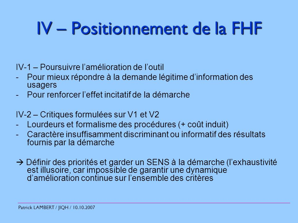 Patrick LAMBERT / JIQH / 10.10.2007 IV – Positionnement de la FHF IV-3 – 1 er objectif : prioriser la démarche sur la sécurité et la qualité des soins Les niveaux de sécurité doivent être gérés ex-ante, et ne plus faire partie de la démarche.
