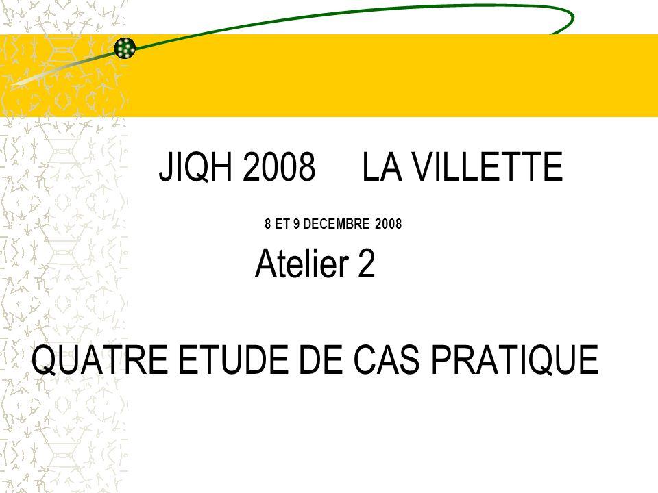 JIQH 2008 LA VILLETTE 8 ET 9 DECEMBRE 2008 Atelier 2 QUATRE ETUDE DE CAS PRATIQUE Tél: 04.75.53.47.32 monique.viguier@ch-montelimar.fr monique.viguier@ch-montelimar.fr