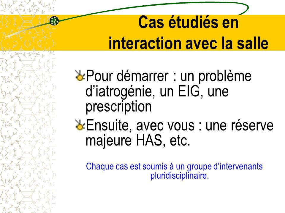 Cas étudiés en interaction avec la salle Pour démarrer : un problème diatrogénie, un EIG, une prescription Ensuite, avec vous : une réserve majeure HAS, etc.