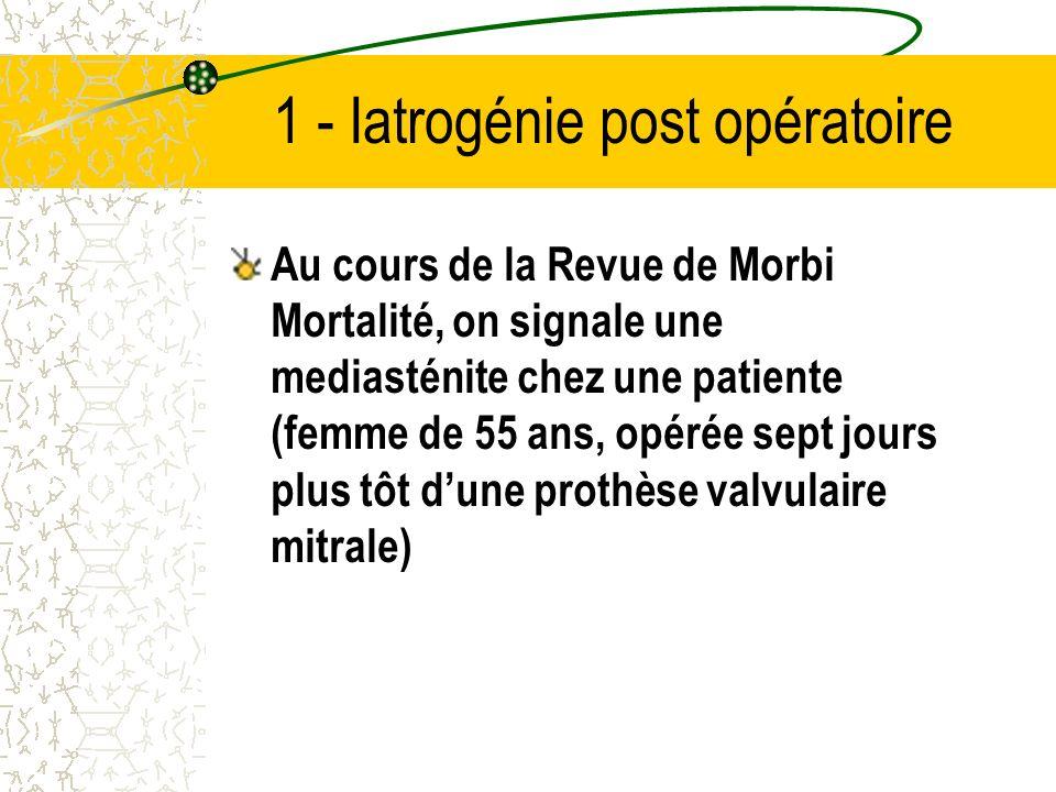 1 - Iatrogénie post opératoire Au cours de la Revue de Morbi Mortalité, on signale une mediasténite chez une patiente (femme de 55 ans, opérée sept jours plus tôt dune prothèse valvulaire mitrale)