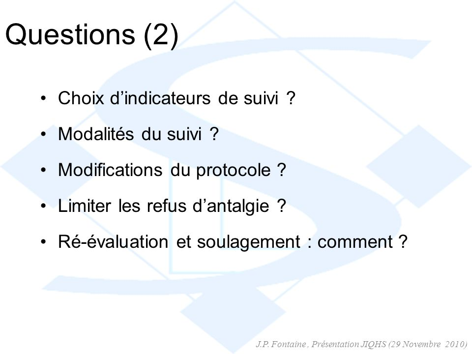 Questions (2) Choix dindicateurs de suivi ? Modalités du suivi ? Modifications du protocole ? Limiter les refus dantalgie ? Ré-évaluation et soulageme