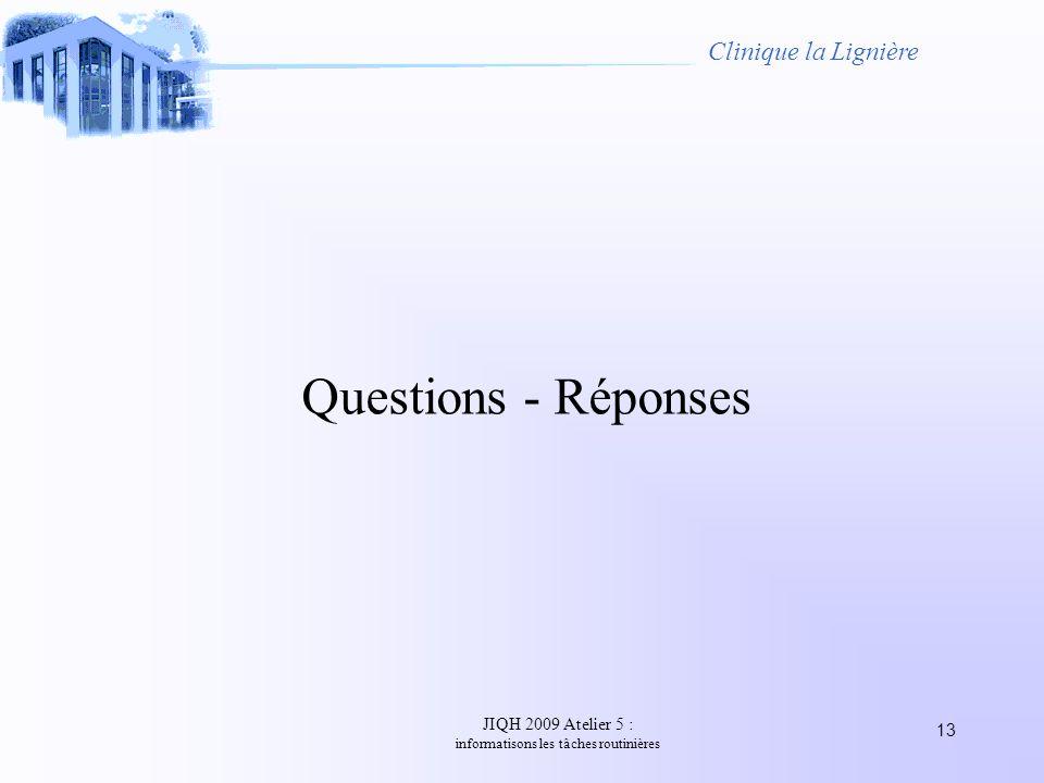 JIQH 2009 Atelier 5 : informatisons les tâches routinières 13 Clinique la Lignière Questions - Réponses