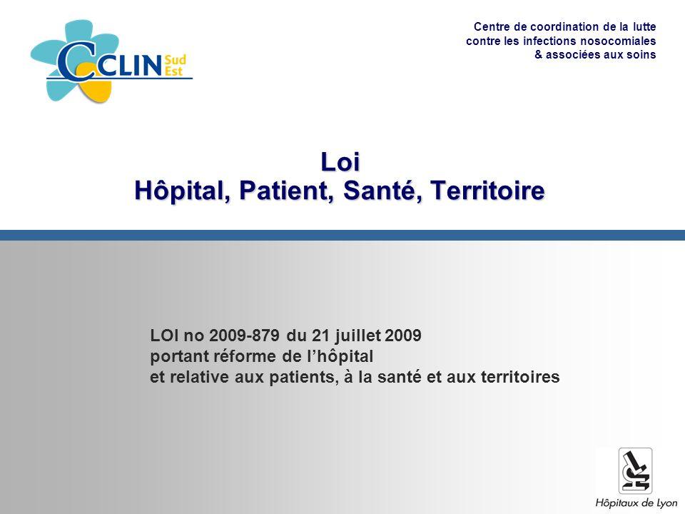 Centre de coordination de la lutte contre les infections nosocomiales & associées aux soins Loi Hôpital, Patient, Santé, Territoire LOI no 2009-879 du