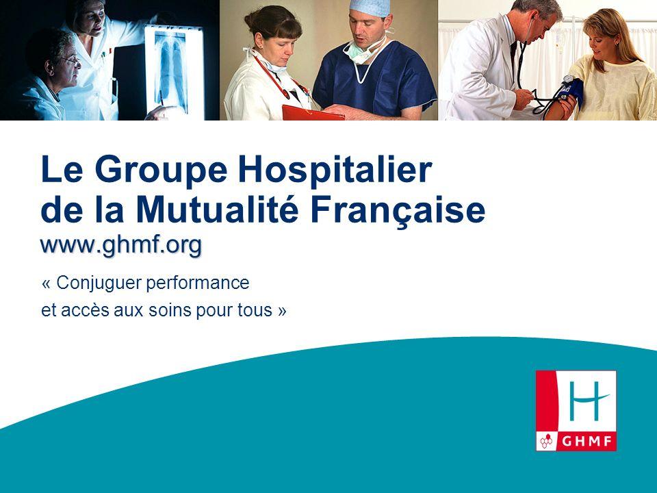 www.ghmf.org Le Groupe Hospitalier de la Mutualité Française www.ghmf.org « Conjuguer performance et accès aux soins pour tous »