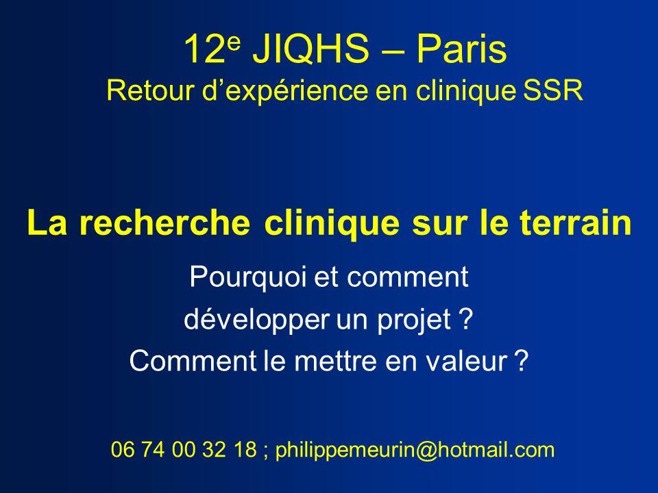 La recherche clinique sur le terrain Pourquoi et comment développer un projet ? Comment le mettre en valeur ? 12 e JIQHS – Paris Retour dexpérience en