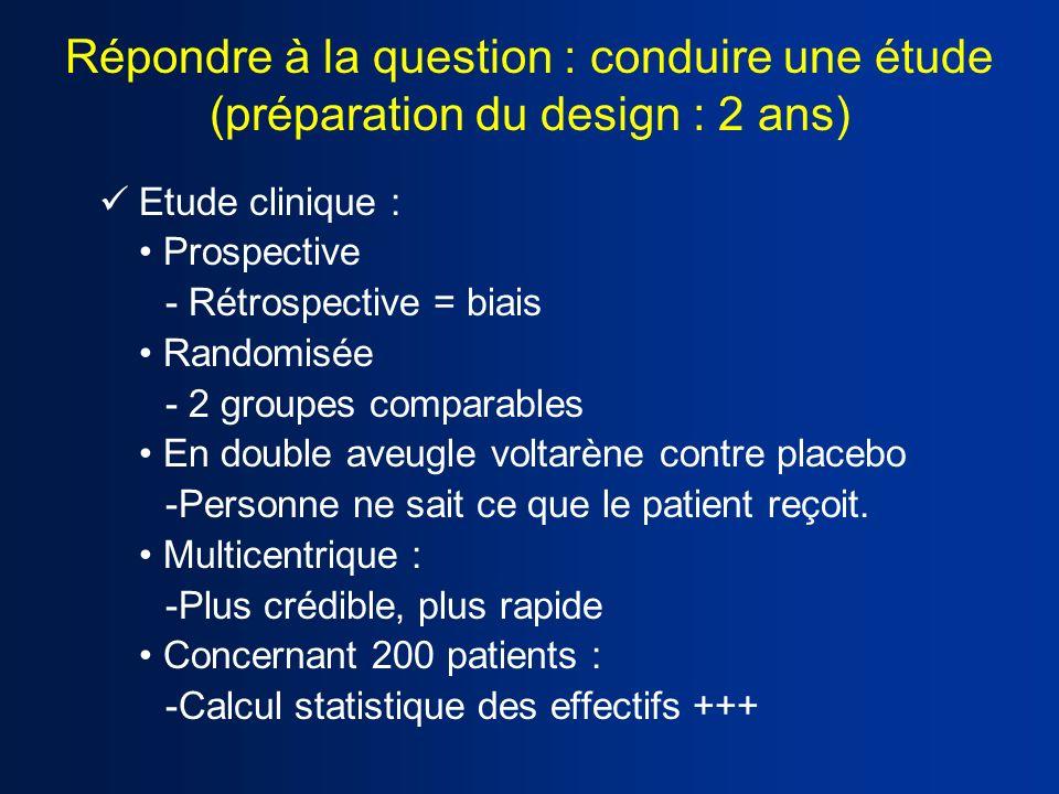 Répondre à la question : conduire une étude (préparation du design : 2 ans) Etude clinique : Prospective - Rétrospective = biais Randomisée - 2 groupe