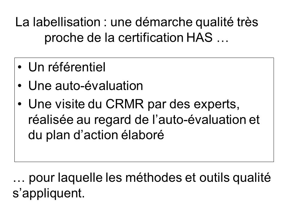 La labellisation : une démarche qualité très proche de la certification HAS … Un référentiel Une auto-évaluation Une visite du CRMR par des experts, r