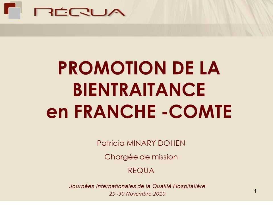1 PROMOTION DE LA BIENTRAITANCE en FRANCHE -COMTE Patricia MINARY DOHEN Chargée de mission REQUA Journées Internationales de la Qualité Hospitalière 2