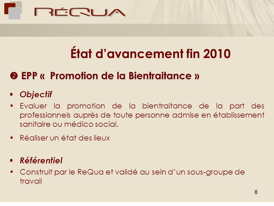 6 État davancement fin 2010 EPP « Promotion de la Bientraitance » EPP « Promotion de la Bientraitance » Objectif Evaluer la promotion de la bientraitance de la part des professionnels auprès de toute personne admise en établissement sanitaire ou médico social.