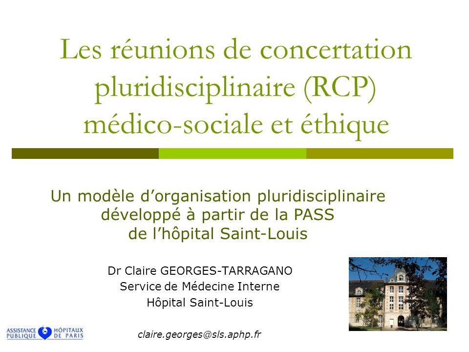 Les réunions de concertation pluridisciplinaire (RCP) médico-sociale et éthique Dr Claire GEORGES-TARRAGANO Service de Médecine Interne Hôpital Saint-