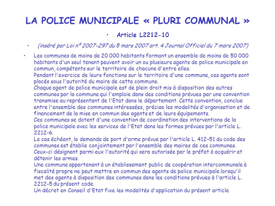 LA POLICE MUNICIPALE « PLURI COMMUNAL » Article L2212-10 (inséré par Loi nº 2007-297 du 5 mars 2007 art. 4 Journal Officiel du 7 mars 2007) Les commun