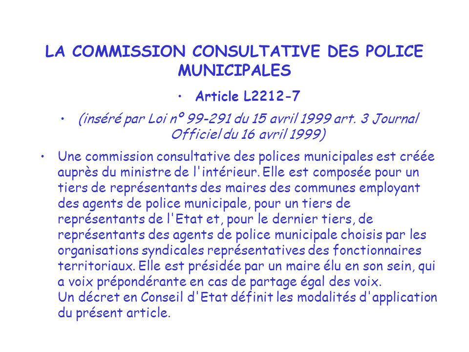 LA COMMISSION CONSULTATIVE DES POLICE MUNICIPALES Article L2212-7 (inséré par Loi nº 99-291 du 15 avril 1999 art. 3 Journal Officiel du 16 avril 1999)