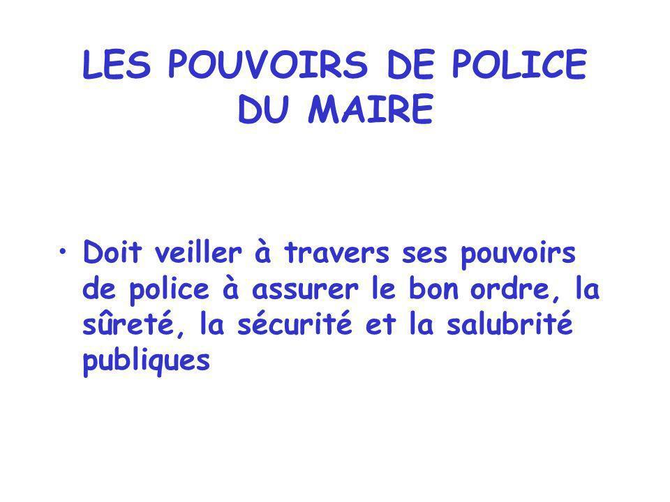 LES POUVOIRS DE POLICE DU MAIRE Doit veiller à travers ses pouvoirs de police à assurer le bon ordre, la sûreté, la sécurité et la salubrité publiques
