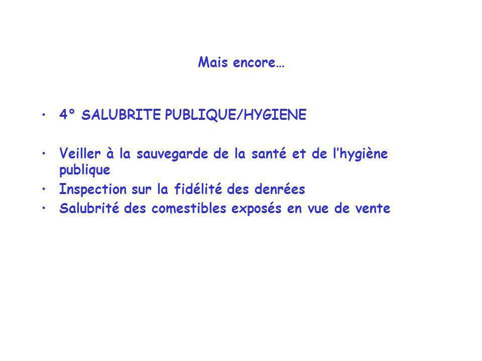 Mais encore… 4° SALUBRITE PUBLIQUE/HYGIENE Veiller à la sauvegarde de la santé et de lhygiène publique Inspection sur la fidélité des denrées Salubrit
