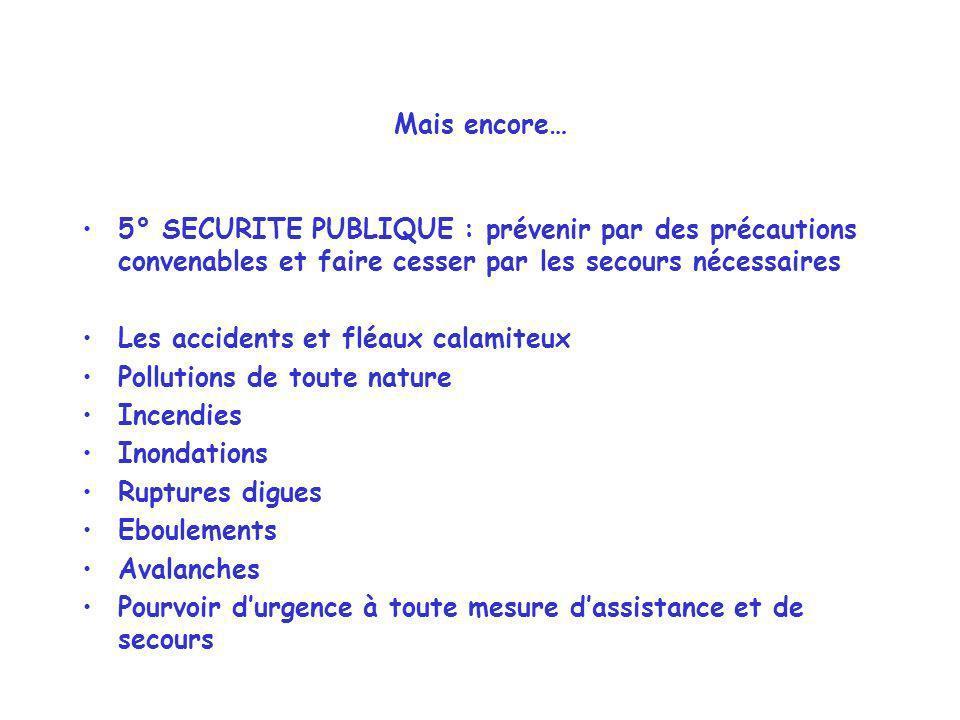 Mais encore… 5° SECURITE PUBLIQUE : prévenir par des précautions convenables et faire cesser par les secours nécessaires Les accidents et fléaux calam