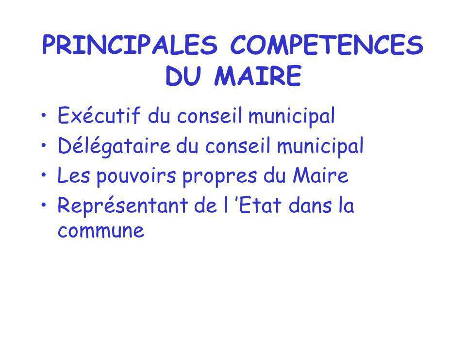 PRINCIPALES COMPETENCES DU MAIRE Exécutif du conseil municipal Délégataire du conseil municipal Les pouvoirs propres du Maire Représentant de l Etat d