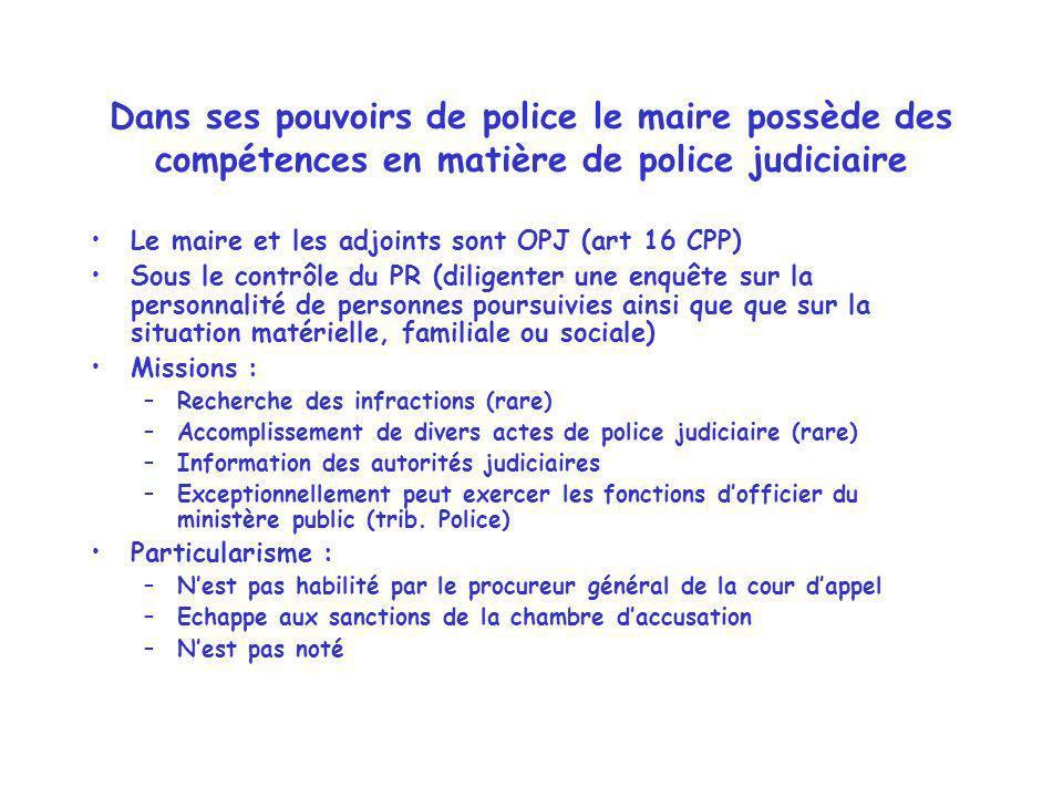 Dans ses pouvoirs de police le maire possède des compétences en matière de police judiciaire Le maire et les adjoints sont OPJ (art 16 CPP) Sous le co