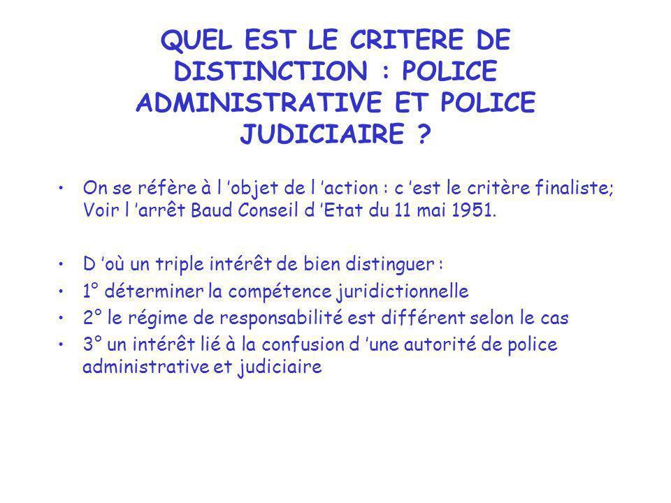 QUEL EST LE CRITERE DE DISTINCTION : POLICE ADMINISTRATIVE ET POLICE JUDICIAIRE ? On se réfère à l objet de l action : c est le critère finaliste; Voi