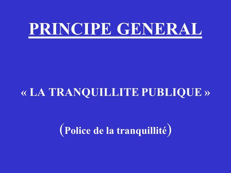 PRINCIPE GENERAL « LA TRANQUILLITE PUBLIQUE » ( Police de la tranquillité )