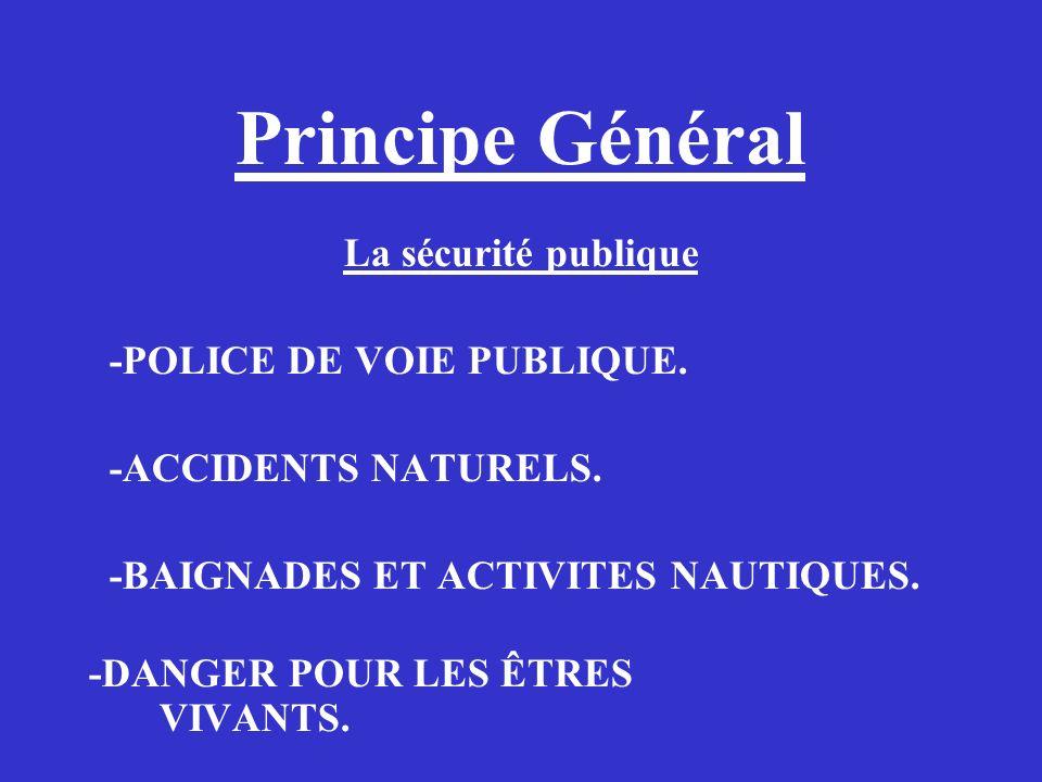 Principe Général La sécurité publique -POLICE DE VOIE PUBLIQUE. -ACCIDENTS NATURELS. -BAIGNADES ET ACTIVITES NAUTIQUES. -DANGER POUR LES ÊTRES VIVANTS