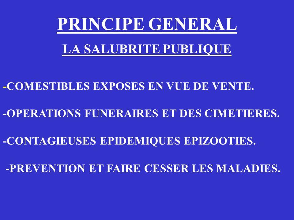 PRINCIPE GENERAL LA SALUBRITE PUBLIQUE -COMESTIBLES EXPOSES EN VUE DE VENTE. -OPERATIONS FUNERAIRES ET DES CIMETIERES. -CONTAGIEUSES EPIDEMIQUES EPIZO