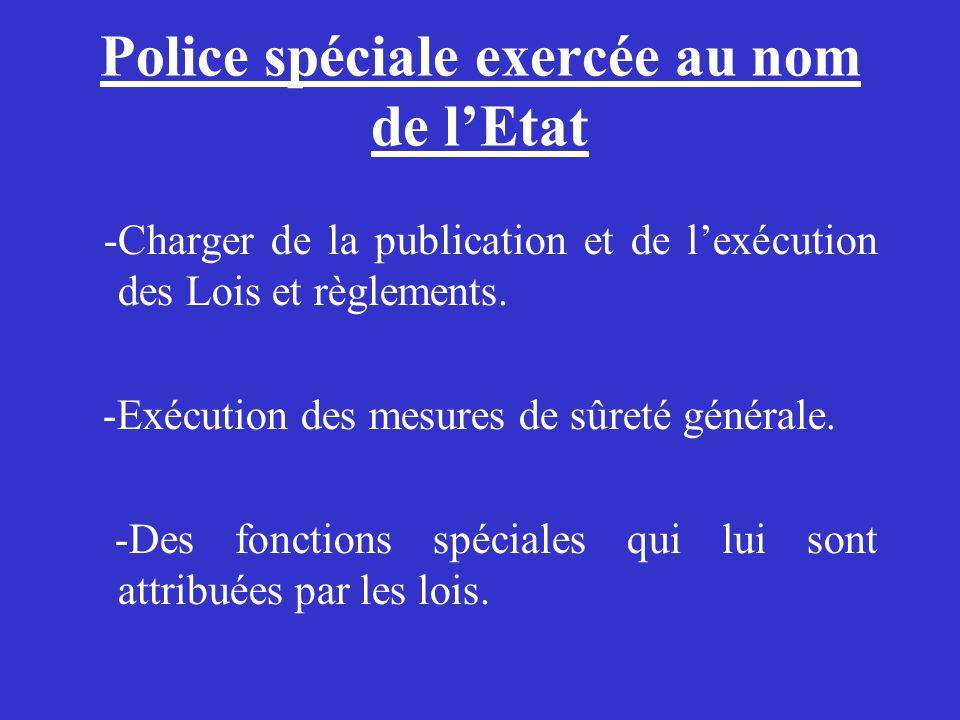 Police spéciale exercée au nom de lEtat -Charger de la publication et de lexécution des Lois et règlements. -Exécution des mesures de sûreté générale.
