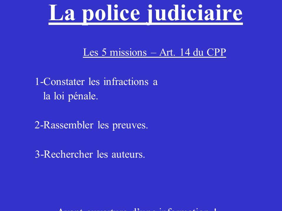 La police judiciaire Les 5 missions – Art. 14 du CPP 1-Constater les infractions a la loi pénale. 2-Rassembler les preuves. 3-Rechercher les auteurs.