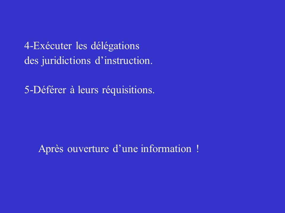4-Exécuter les délégations des juridictions dinstruction. 5-Déférer à leurs réquisitions. Après ouverture dune information !