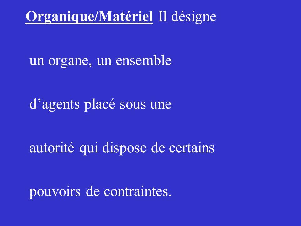 Organique/Matériel Il désigne un organe, un ensemble dagents placé sous une autorité qui dispose de certains pouvoirs de contraintes.