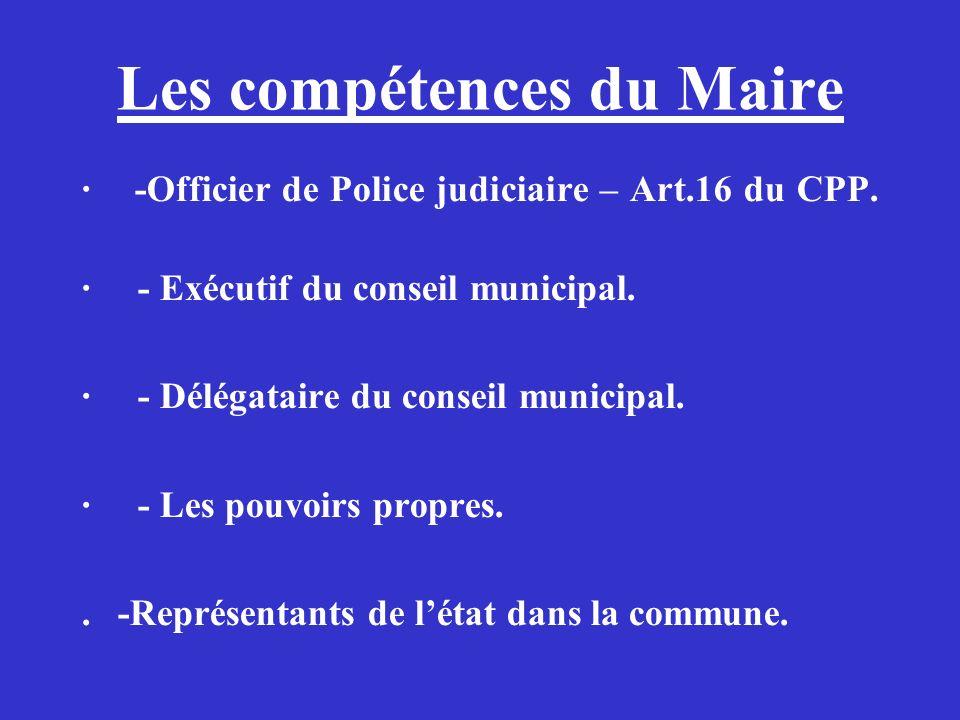Les compétences du Maire · -Officier de Police judiciaire – Art.16 du CPP. · - Exécutif du conseil municipal. · - Délégataire du conseil municipal. ·