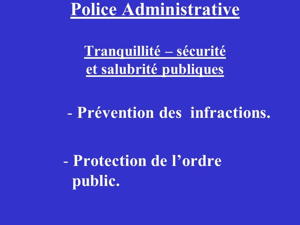 Police Administrative Tranquillité – sécurité et salubrité publiques - Prévention des infractions. - Protection de lordre public.